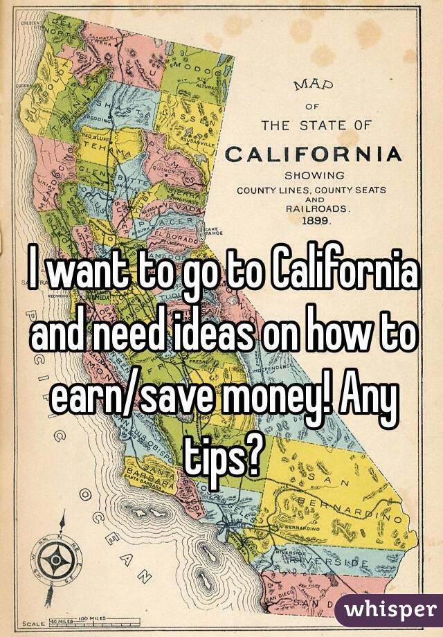 I want to go to California and need ideas on how to earn/save money! Any tips?