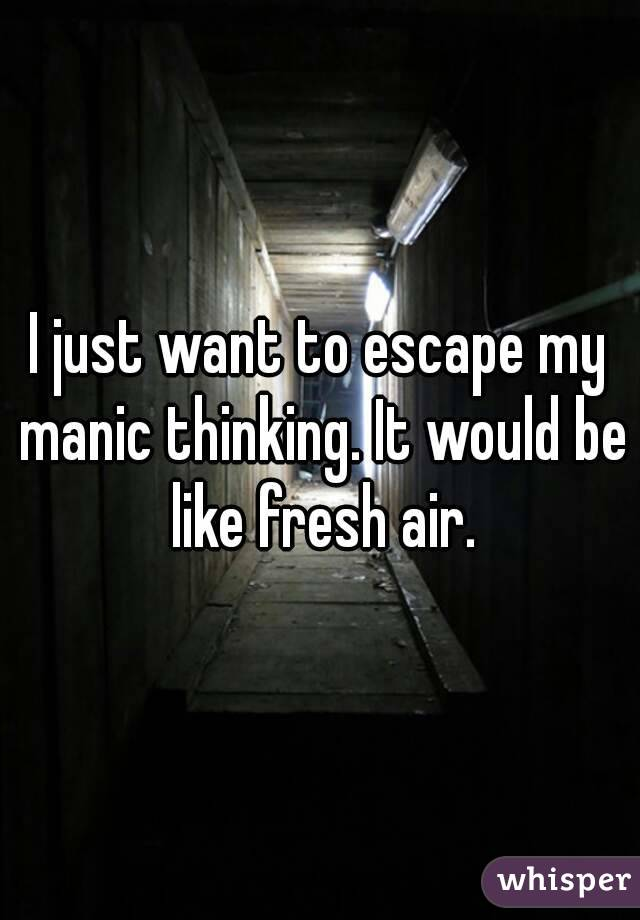 I just want to escape my manic thinking. It would be like fresh air.