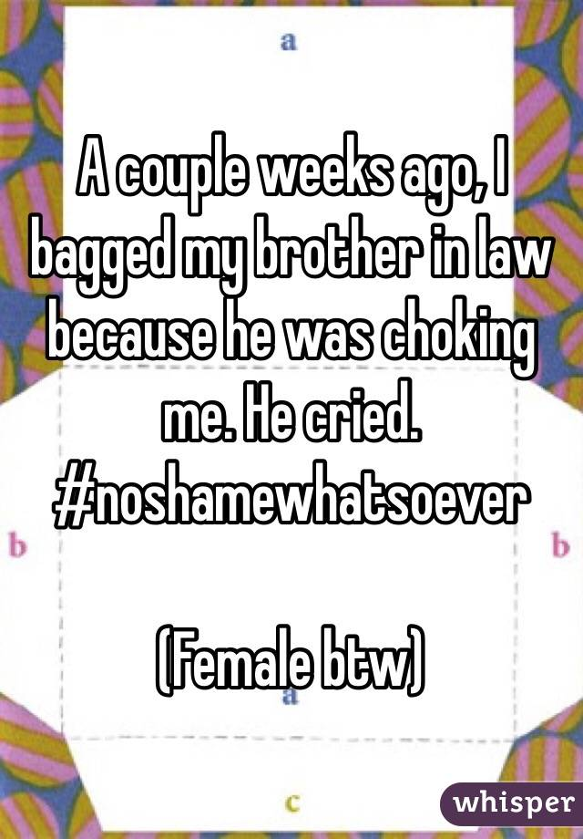 A couple weeks ago, I bagged my brother in law because he was choking me. He cried. #noshamewhatsoever   (Female btw)
