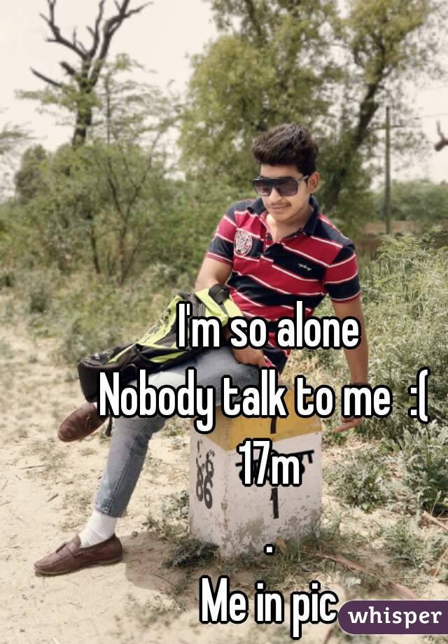 I'm so alone Nobody talk to me  :(  17m . Me in pic