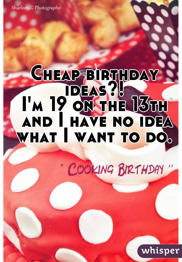 Cheap birthday ideas?!  I'm 19 on the 13th and I have no idea what I want to do.