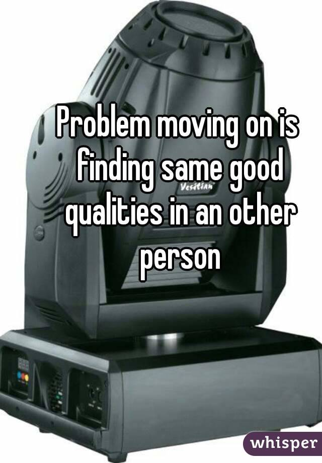 Problem moving on is finding same good qualities in an other person