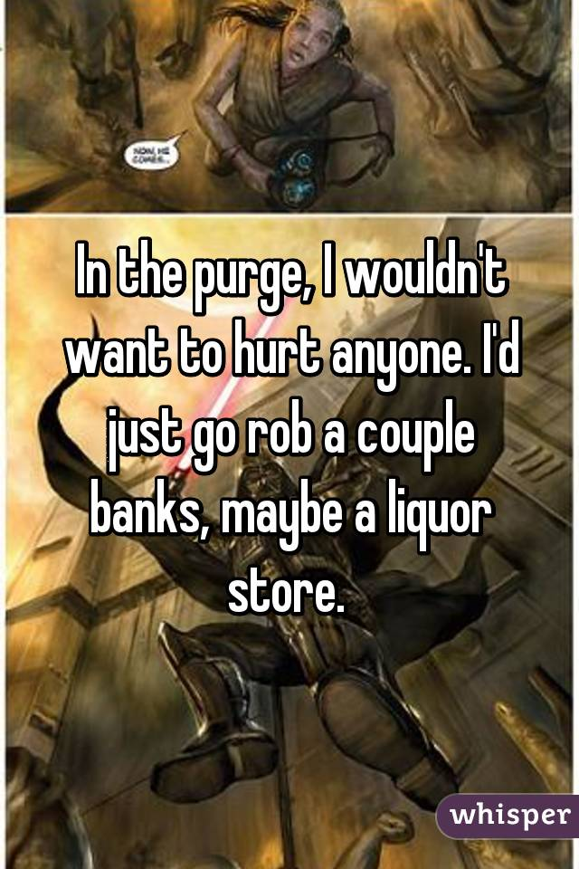 In the purge, I wouldn't want to hurt anyone. I'd just go rob a couple banks, maybe a liquor store.