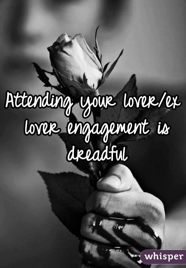 Attending your lover/ex lover engagement is dreadful