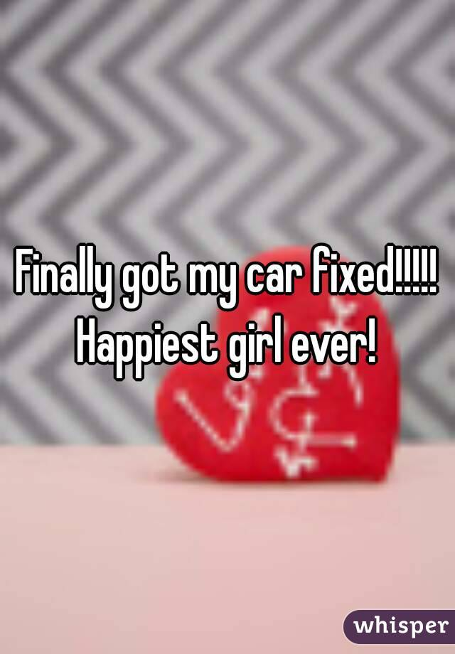 Finally got my car fixed!!!!! Happiest girl ever!