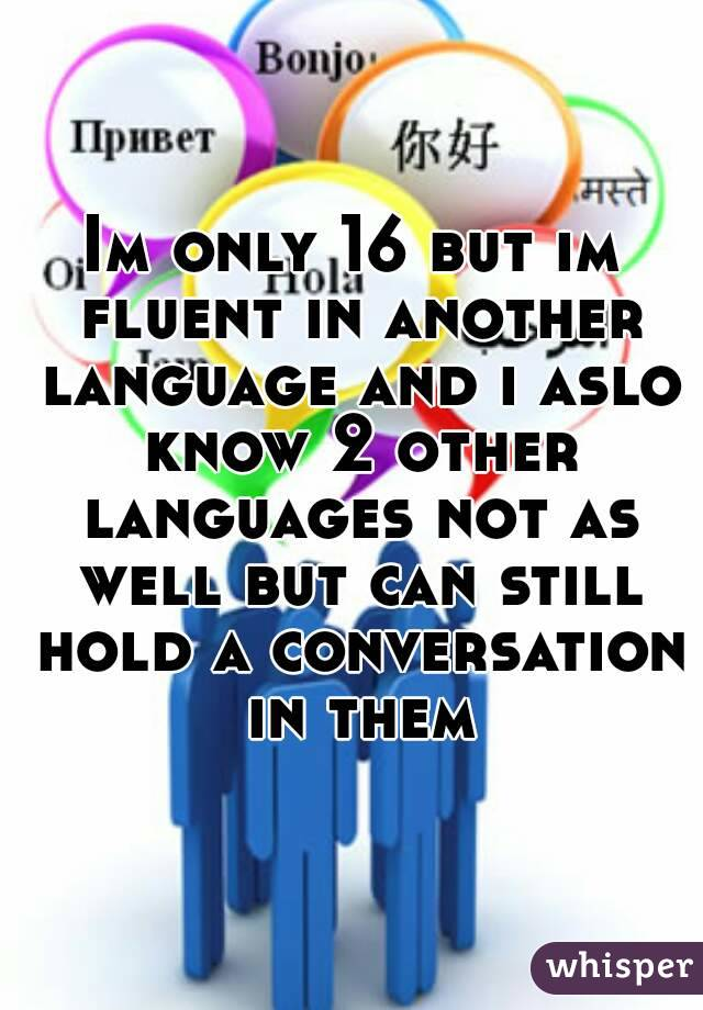 Im only 16 but im fluent in another language and i aslo know 2 other languages not as well but can still hold a conversation in them