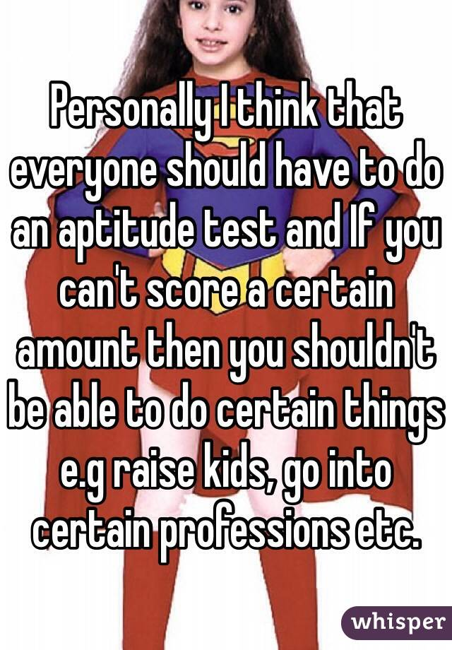 Personally I think that everyone should have to do an aptitude test and If you can't score a certain amount then you shouldn't be able to do certain things e.g raise kids, go into certain professions etc.