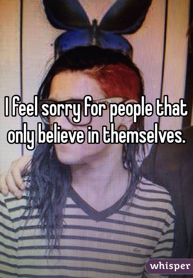 I feel sorry for people that only believe in themselves.