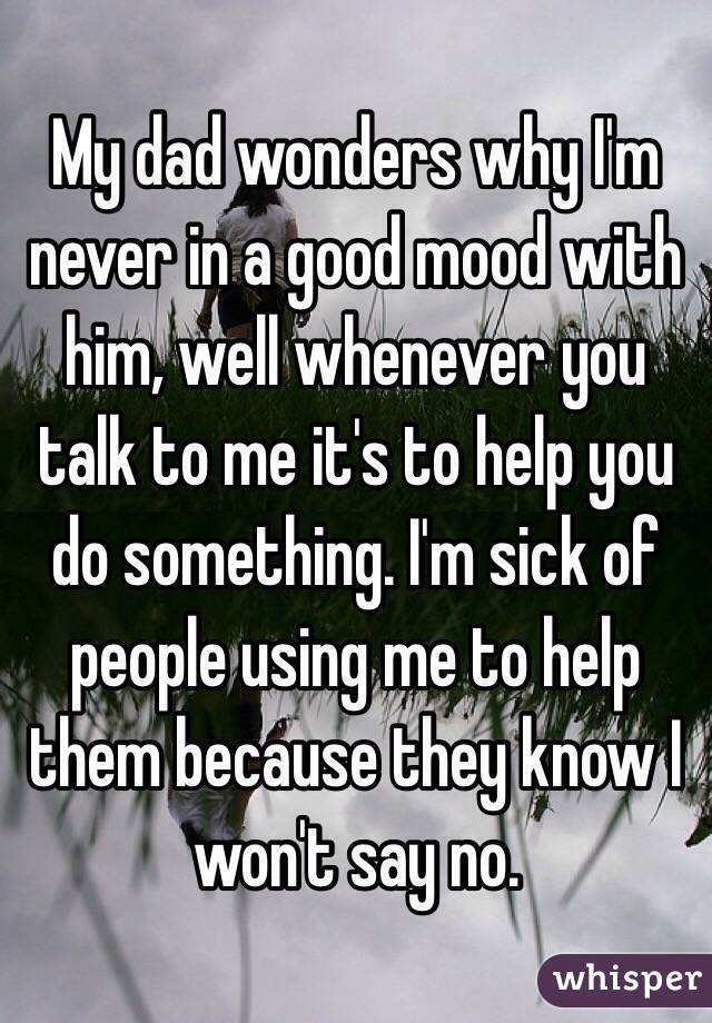 My dad wonders why I'm never in a good mood with him, well whenever you talk to me it's to help you do something. I'm sick of people using me to help them because they know I won't say no.