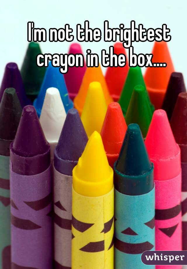 I'm not the brightest crayon in the box....