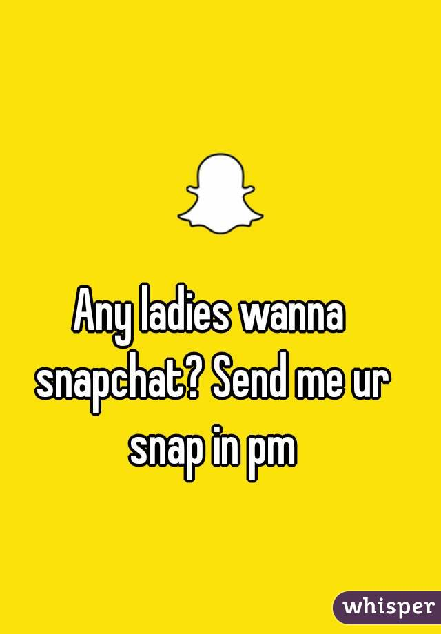 Any ladies wanna snapchat? Send me ur snap in pm