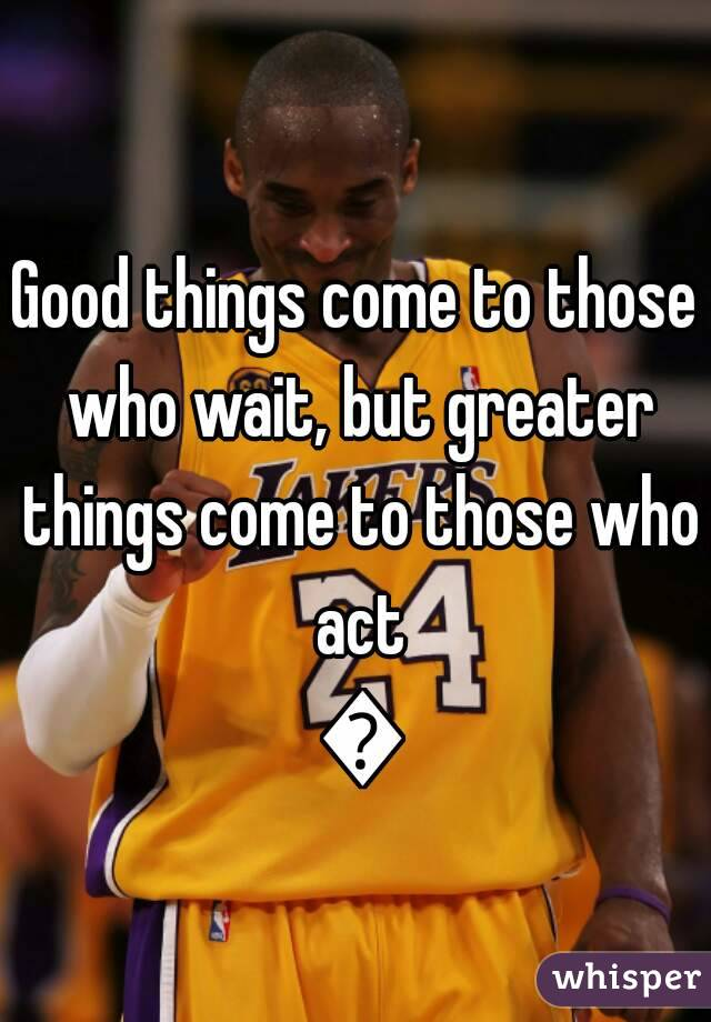 Good things come to those who wait, but greater things come to those who act 🙌