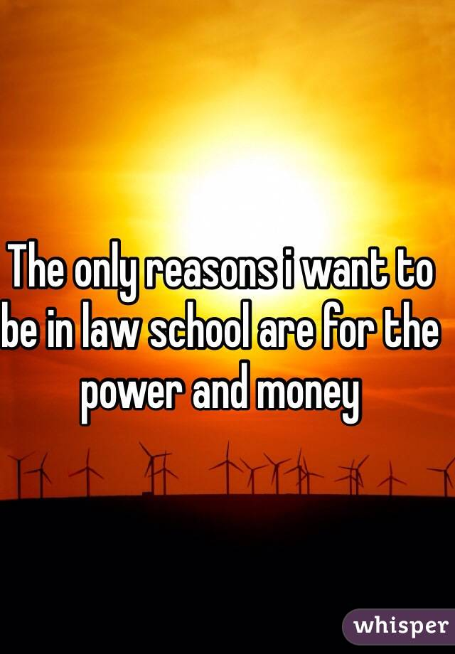 The only reasons i want to be in law school are for the power and money