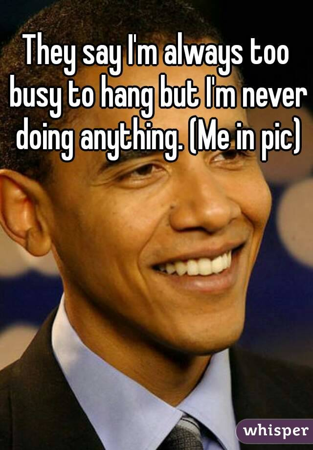 They say I'm always too busy to hang but I'm never doing anything. (Me in pic)