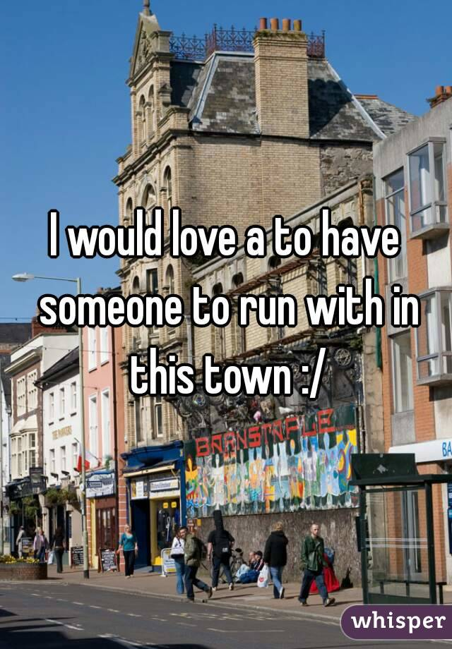 I would love a to have someone to run with in this town :/