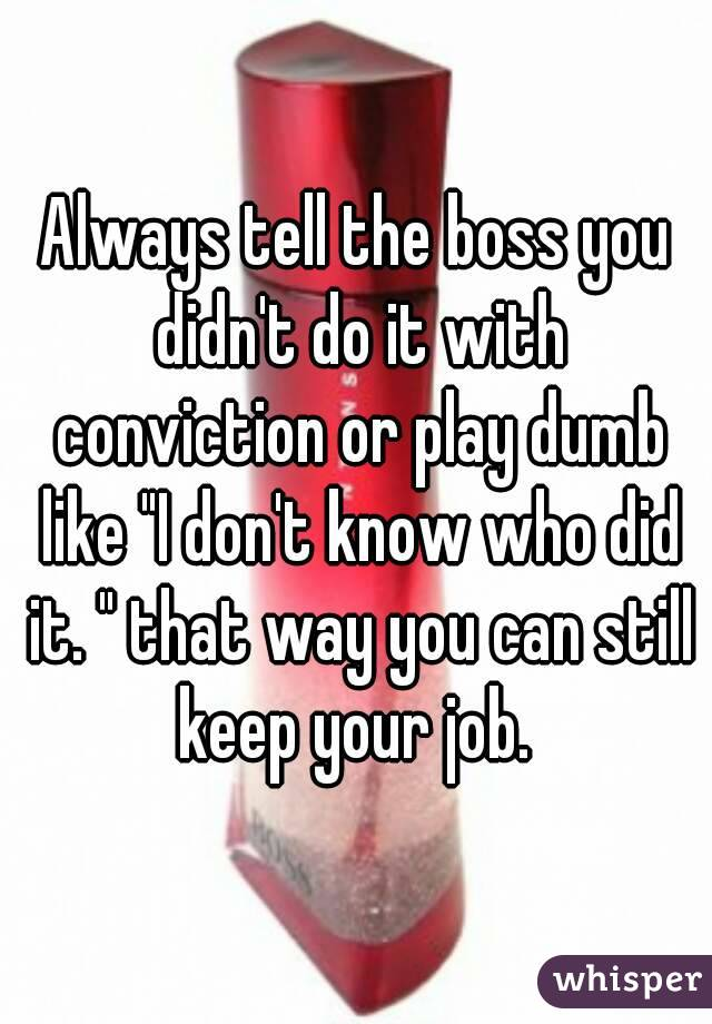 """Always tell the boss you didn't do it with conviction or play dumb like """"I don't know who did it. """" that way you can still keep your job."""