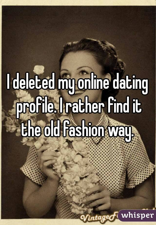 I deleted my online dating profile. I rather find it the old fashion way.