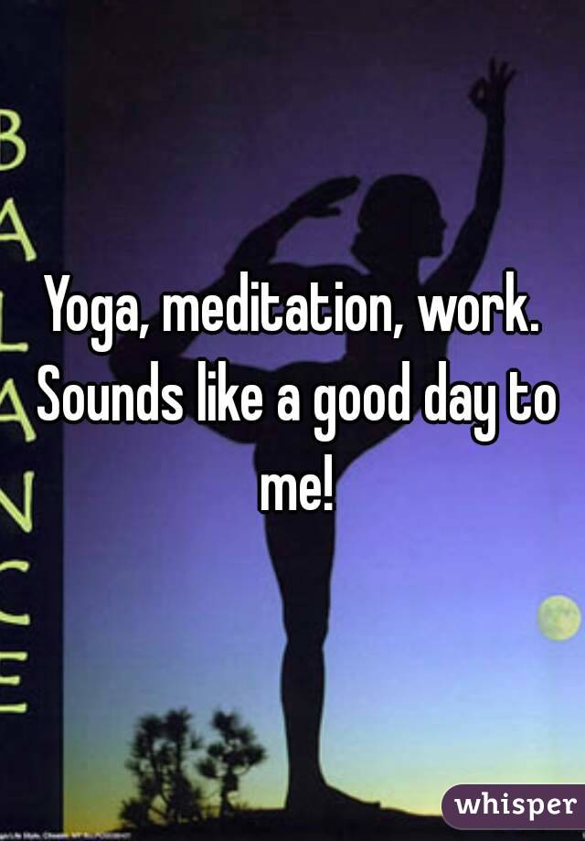 Yoga, meditation, work. Sounds like a good day to me!