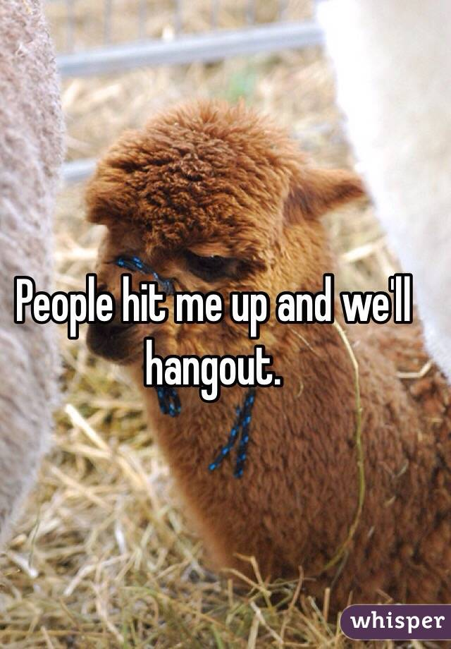 People hit me up and we'll hangout.
