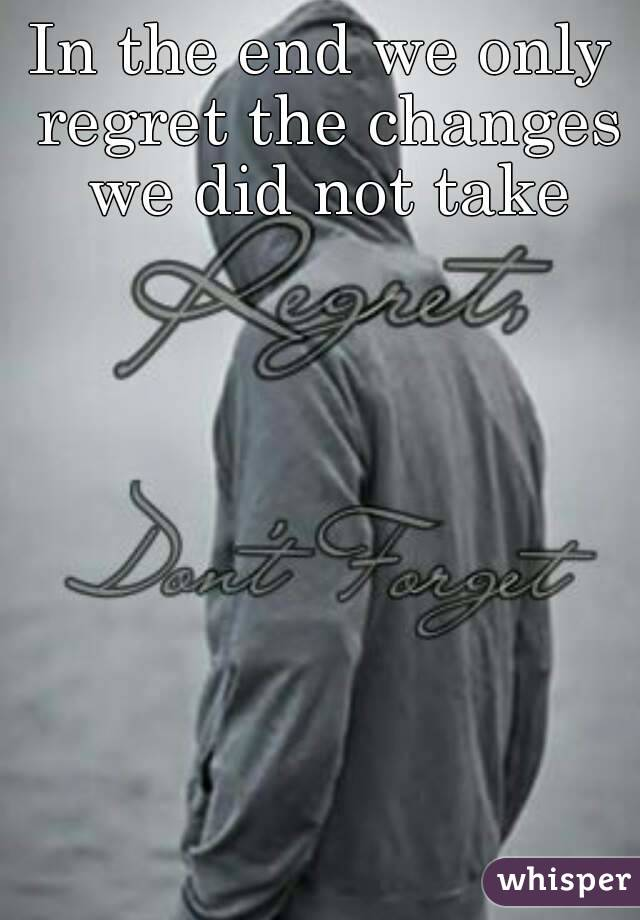In the end we only regret the changes we did not take