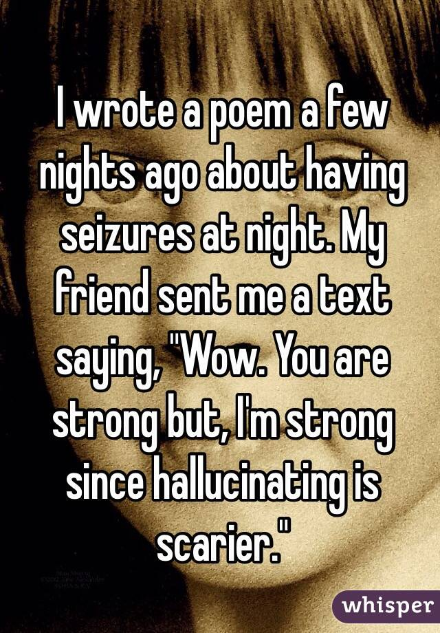 "I wrote a poem a few nights ago about having seizures at night. My friend sent me a text saying, ""Wow. You are strong but, I'm strong since hallucinating is scarier."""