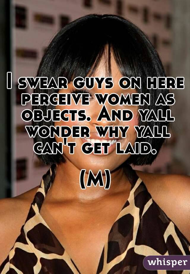 I swear guys on here perceive women as objects. And yall wonder why yall can't get laid.   (M)