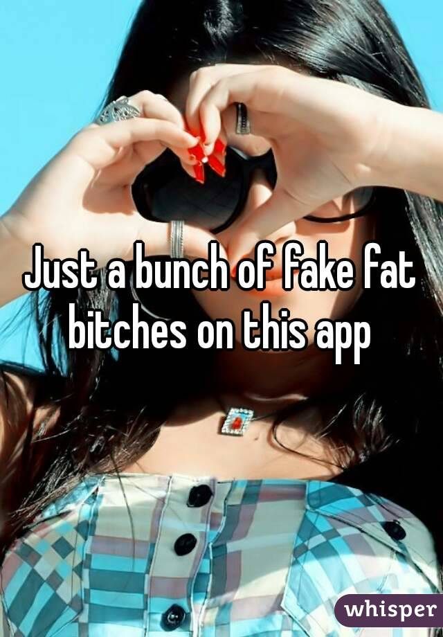Just a bunch of fake fat bitches on this app