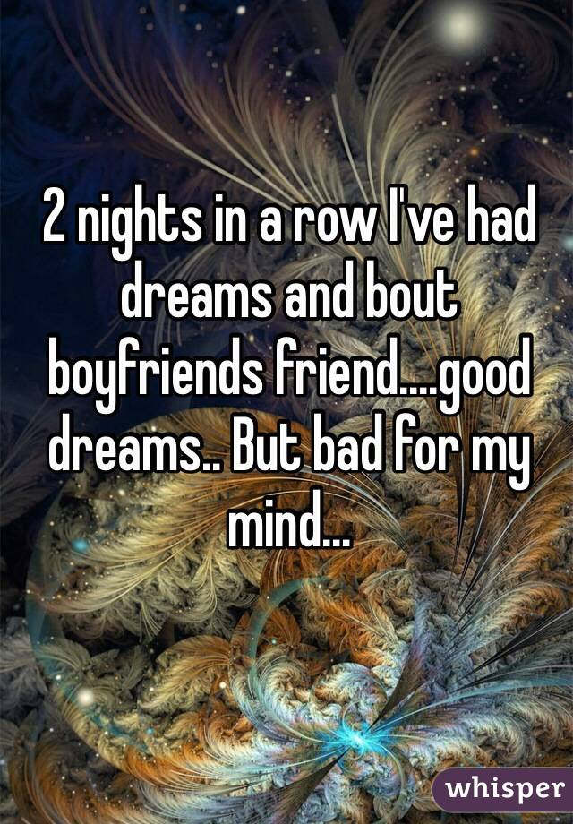2 nights in a row I've had dreams and bout boyfriends friend....good dreams.. But bad for my mind...