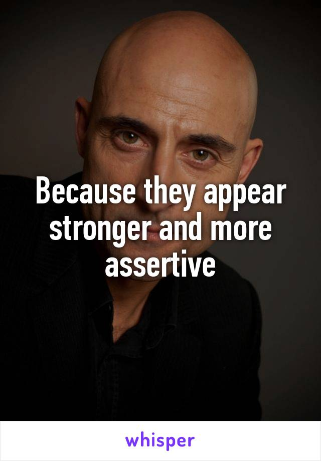 Because they appear stronger and more assertive