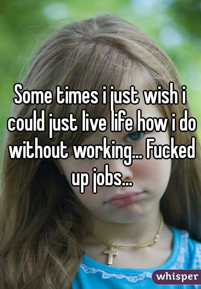 Some times i just wish i could just live life how i do without working... Fucked up jobs...