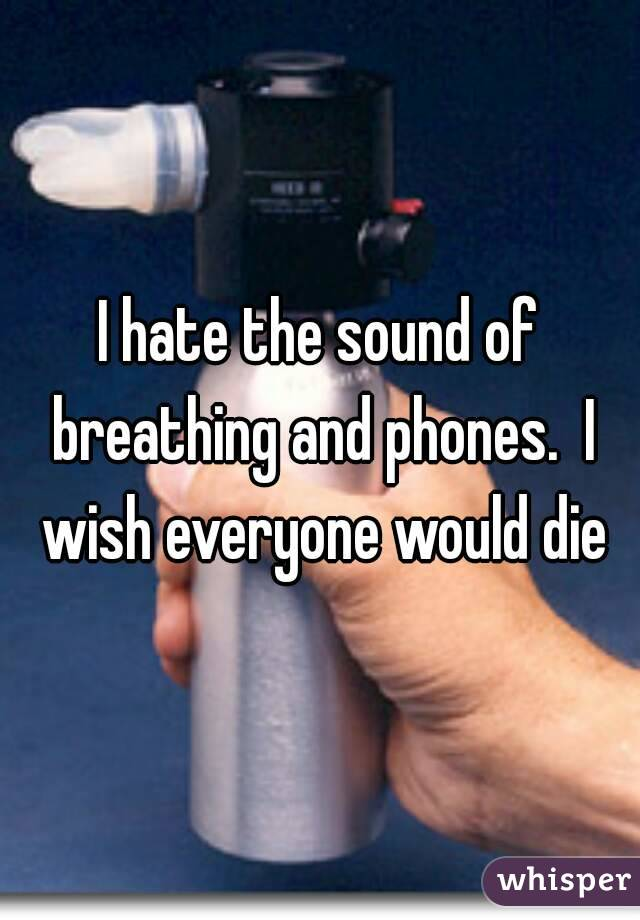 I hate the sound of breathing and phones.  I wish everyone would die