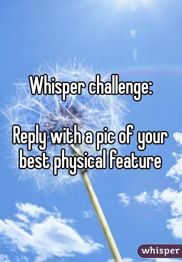 Whisper challenge:  Reply with a pic of your best physical feature