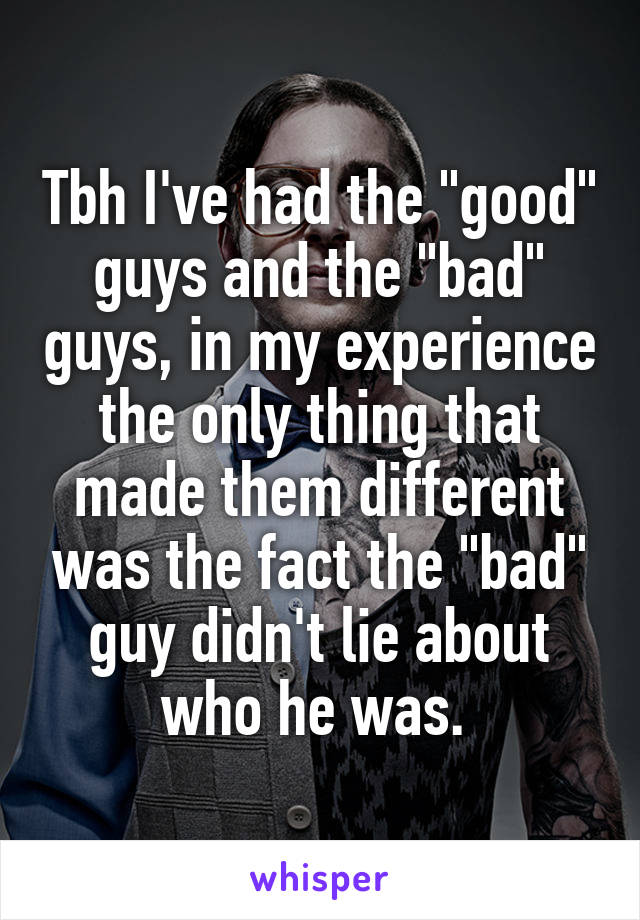 """Tbh I've had the """"good"""" guys and the """"bad"""" guys, in my experience the only thing that made them different was the fact the """"bad"""" guy didn't lie about who he was."""