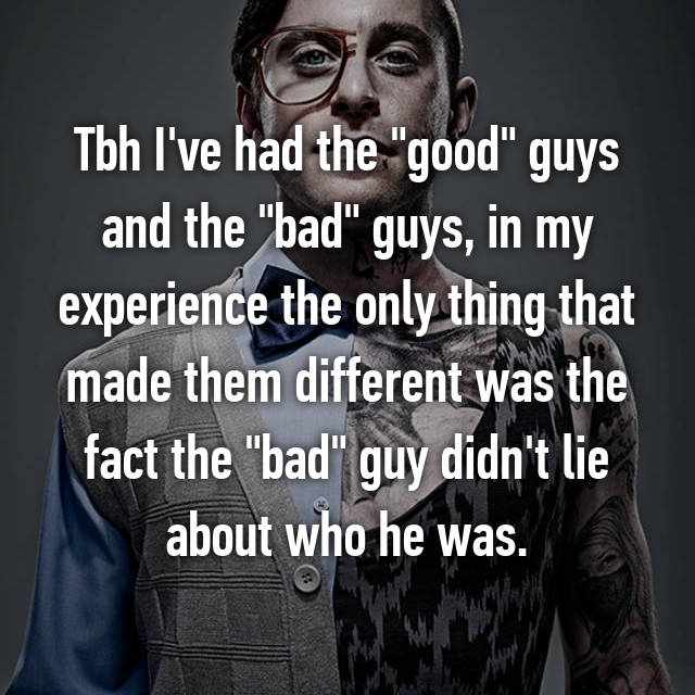 "Tbh I've had the ""good"" guys and the ""bad"" guys, in my experience the only thing that made them different was the fact the ""bad"" guy didn't lie about who he was."