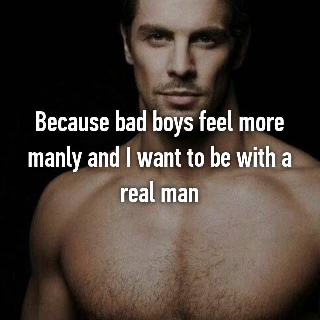 Because bad boys feel more manly and I want to be with a real man