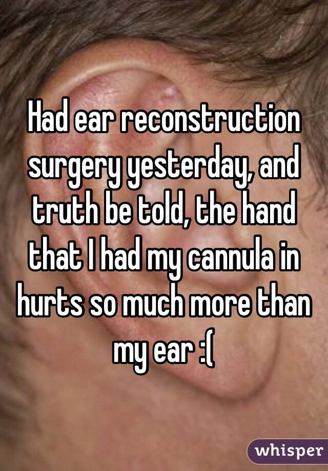 Had ear reconstruction surgery yesterday, and truth be told, the hand that I had my cannula in hurts so much more than my ear :(