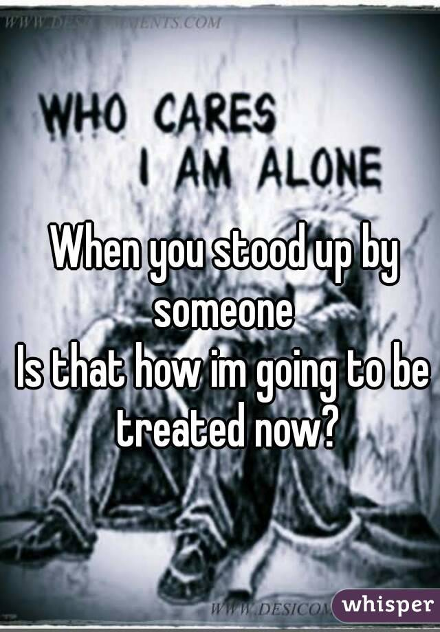 When you stood up by someone  Is that how im going to be treated now?