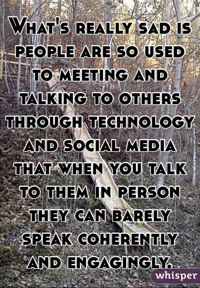 What's really sad is people are so used to meeting and talking to others through technology and social media that when you talk to them in person they can barely speak coherently and engagingly.