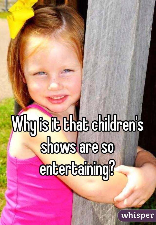 Why is it that children's shows are so entertaining?