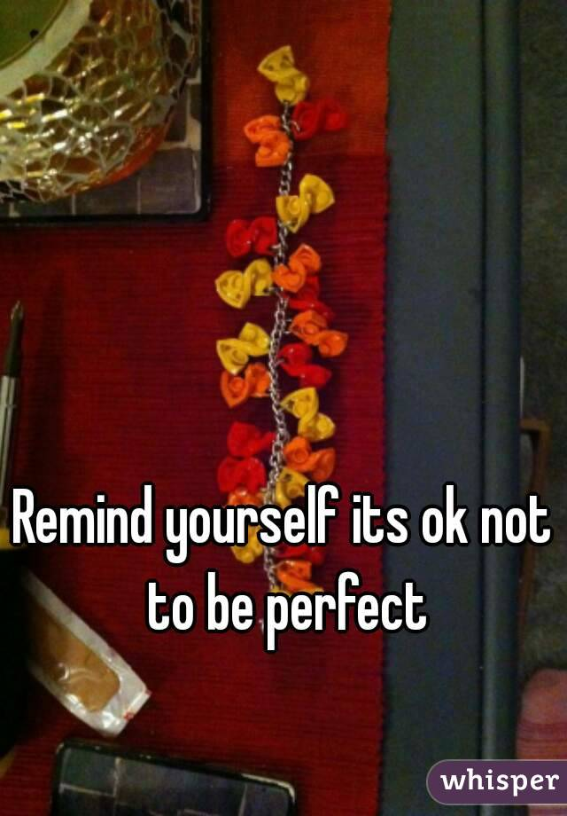 Remind yourself its ok not to be perfect