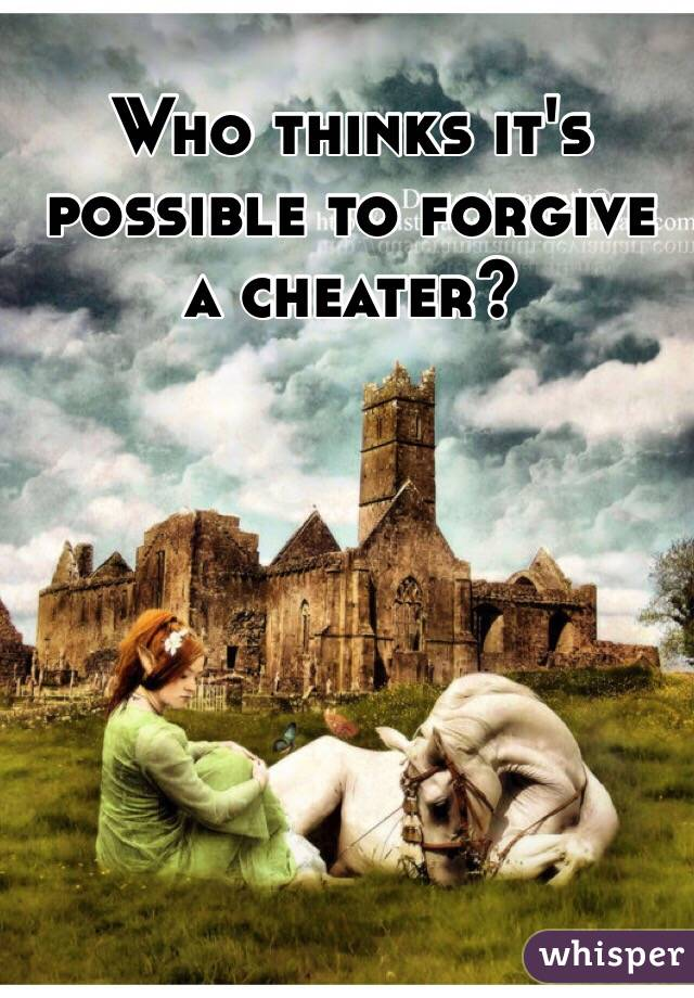 Who thinks it's possible to forgive a cheater?