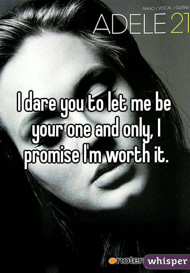 I dare you to let me be your one and only, I promise I'm worth it.