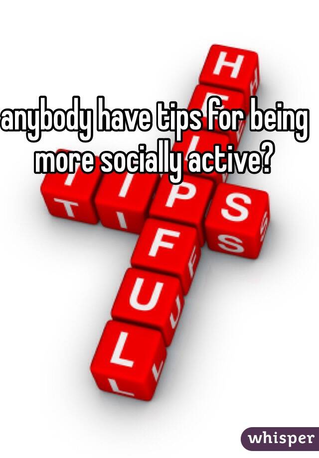 anybody have tips for being more socially active?