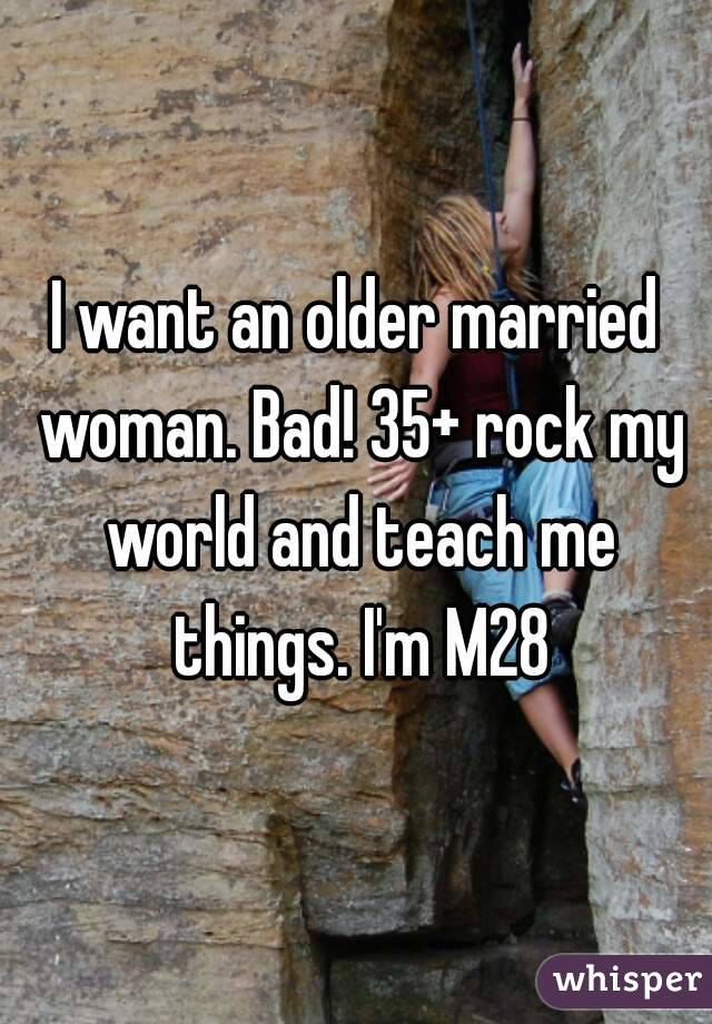 I want an older married woman. Bad! 35+ rock my world and teach me things. I'm M28
