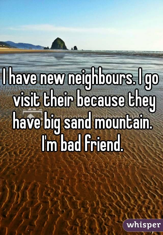 I have new neighbours. I go  visit their because they have big sand mountain. I'm bad friend.