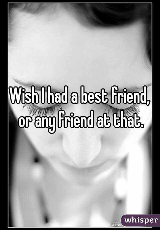Wish I had a best friend, or any friend at that.