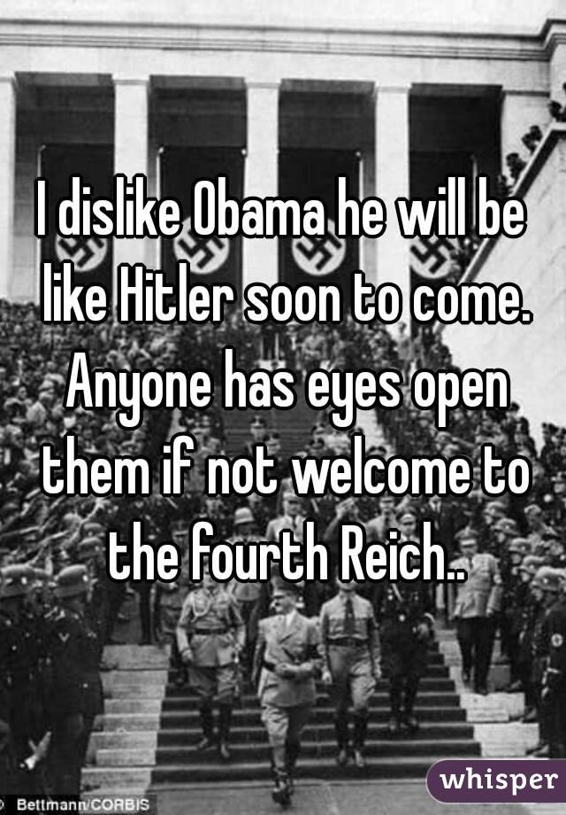 I dislike Obama he will be like Hitler soon to come. Anyone has eyes open them if not welcome to the fourth Reich..