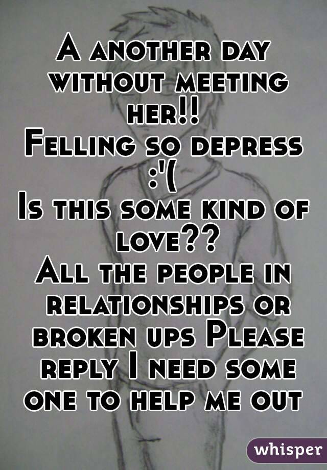 A another day without meeting her!!  Felling so depress :'(  Is this some kind of love?? All the people in relationships or broken ups Please reply I need some one to help me out