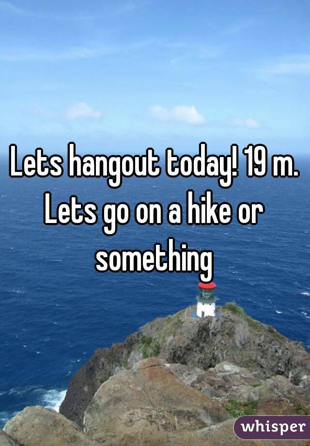 Lets hangout today! 19 m. Lets go on a hike or something