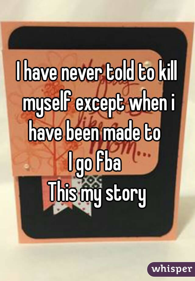 I have never told to kill myself except when i have been made to   I go fba  This my story